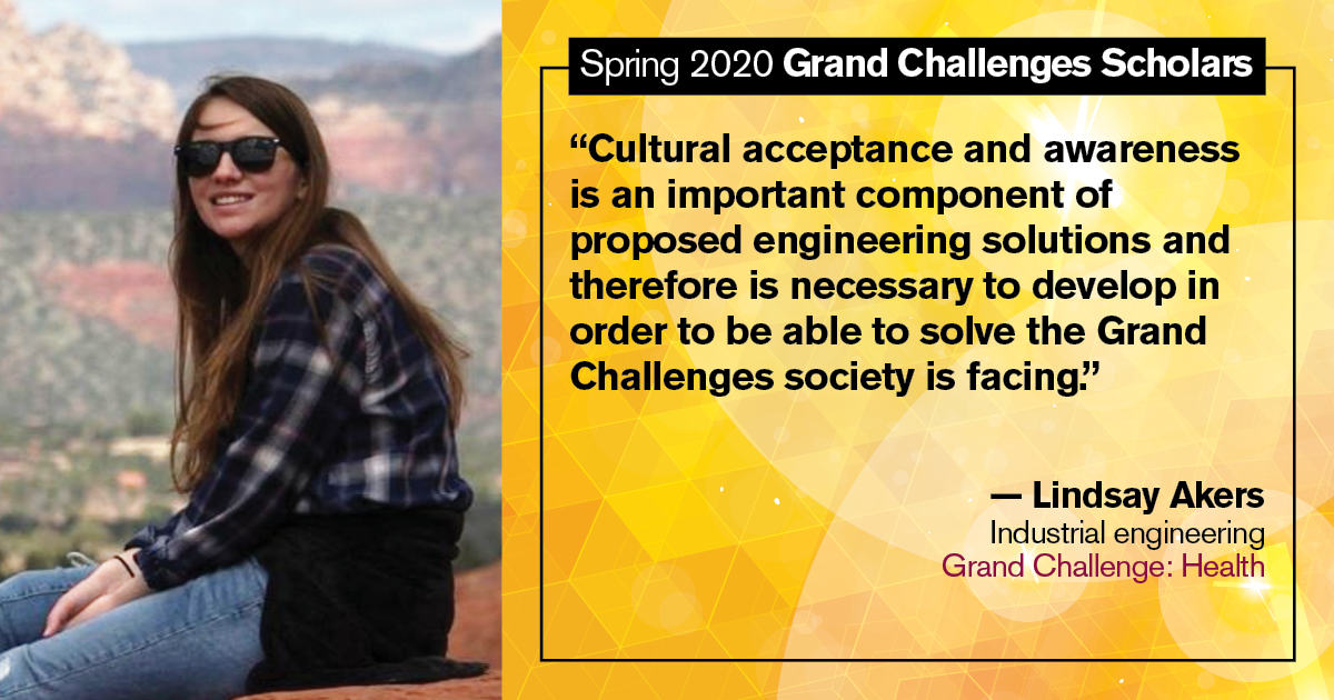 "Lindsay Akers: ""Cultural acceptance and awareness is an important component of proposed engineering solutions and therefore is necessary to develop in order to be able to solve the Grand Challenges society is facing."""