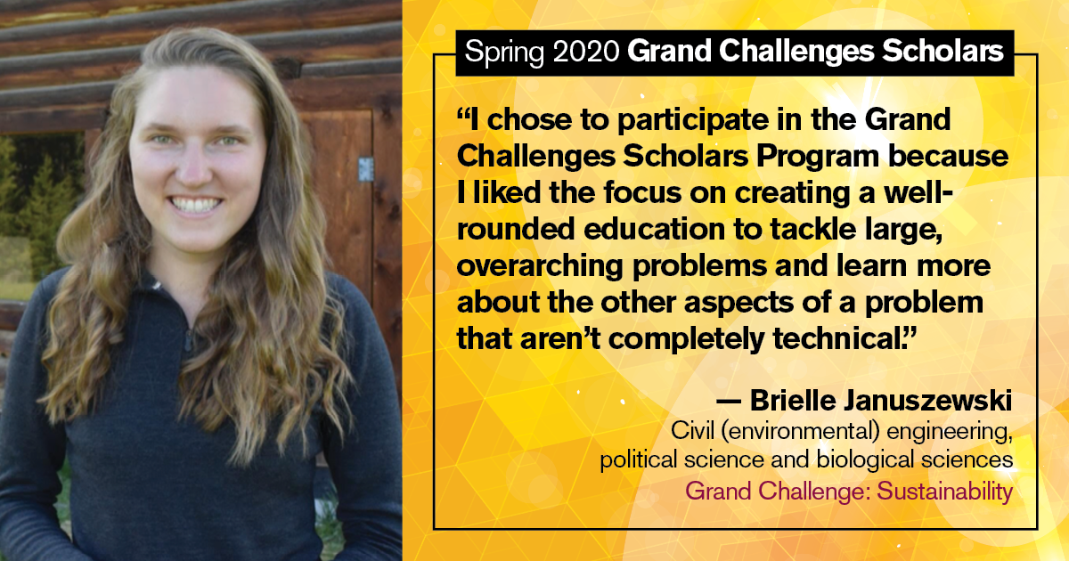 "Brielle Januszewski: ""I chose to participate in the Grand Challenges Scholars Program because I liked the focus on creating a well- rounded education to tackle large, overarching problems and learn more about the other aspects of a problem that aren't completely technical."""