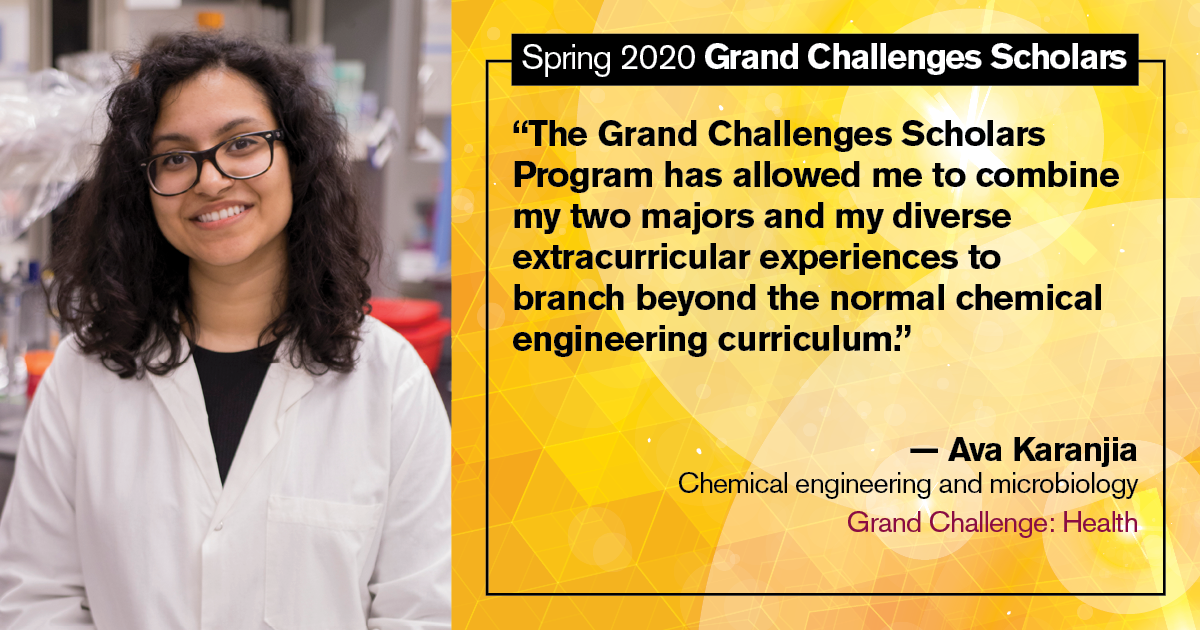 "Ava Karanjia: ""The Grand Challenges Scholars Program has allowed me to combine my two majors and my diverse extracurricular experiences to branch beyond the normal chemical engineering curriculum."""