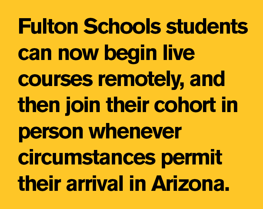 """""""Fulton Schools students can now begin live courses remotely, and then join their cohort in person whenever circumstances permit their arrival in Arizona."""""""